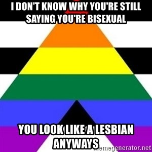 Bad Straight Ally - i don't know why you're still saying you're bisexual you look like a lesbian anyways