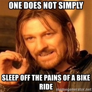 One Does Not Simply - One does not simply sleep off the pains of a bike ride