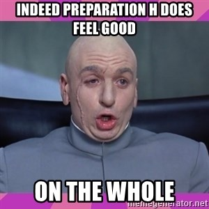drevil - INDEED PREPARATION H DOES FEEL GOOD ON THE WHOLE