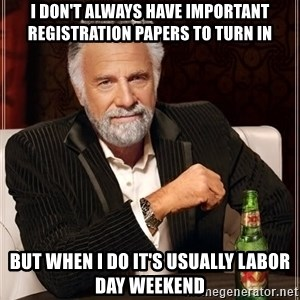 The Most Interesting Man In The World - i don't always have important registration papers to turn in but when i do it's usually labor day weekend