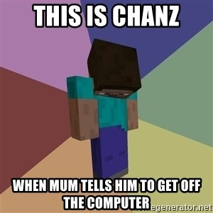 Depressed Minecraft Guy - THIS IS CHANZ WHEN MUM TELLS HIM TO GET OFF THE COMPUTER