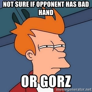 Futurama Fry - Not sure if opponent has bad hand  or gorz