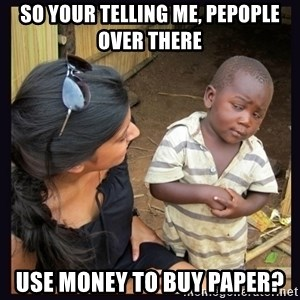 Skeptical third-world kid - SO YOUR TELLING ME, PEPOPLE OVER THERE USE MONEY TO BUY PAPER?
