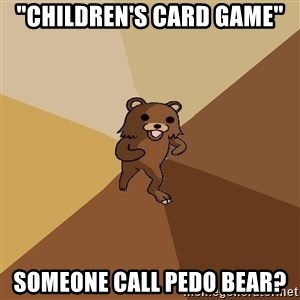 "Pedo Bear From Beyond - ""children's card game"" someone call pedo bear?"