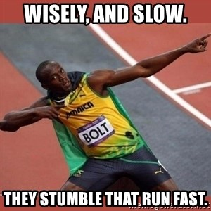 USAIN BOLT POINTING - Wisely, and slow.  THEY STUMBLE THAT RUN FAST.