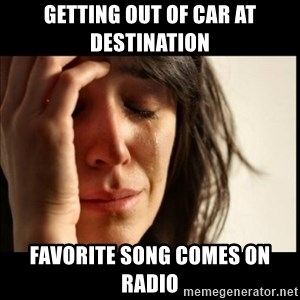 First World Problems - Getting out of car at destination Favorite song comes on radio