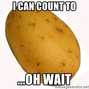 potato meme - i can count to ...oh wait
