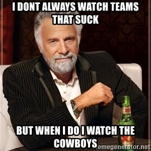 Dos Equis Man - I dont always watch teams that suck But when I do I watch the cowboys