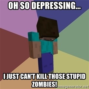 Depressed Minecraft Guy - OH SO DEPRESSING... I JUST CAN'T KILL THOSE STUPID ZOMBIES!