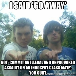 god of punk rock - i said 'go away' not 'commit an illegal and unprovoked assault on an innocent class mate', you cunt.