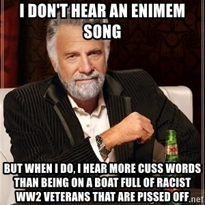 The Most Interesting Man In The World - I don't hear an enimem song  but when i do, i hear more cuss words than being on a boat full of racist ww2 veterans that are pissed off