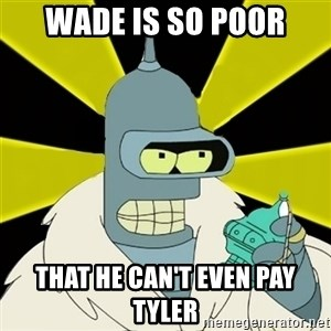 Bender IMHO - WADE IS SO POOR THAT HE CAN'T EVEN PAY TYLER