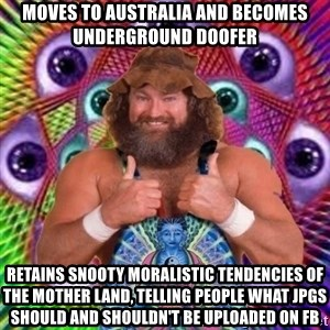 PSYLOL - moves to australia and becomes underground doofer retains snooty moralistic TENDENCIES of the mother land, telling people what jpgs should and shouldn't be uploaded on FB