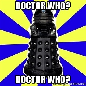 Dalek - doctor who? Doctor who?
