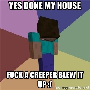 Depressed Minecraft Guy - YES DONE MY HOUSE  FUCK A CREEPER BLEW IT UP :(