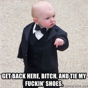 gangster baby - Get back here, bitch, and tie my fuckin' shoes.