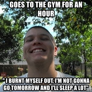 """Jamestroll - goes to the gym for an hour """" i burnt myself out, i'm not gonna go tomorrow and i'll sleep a lot"""""""