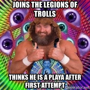 PSYLOL - joins the legions of trolls thinks he is a playa after first attempt