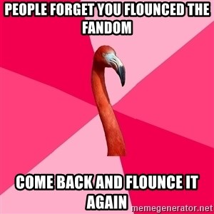 Fanfic Flamingo - People forget you fLounced the fandoM Come back and flounce it again