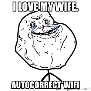 Forever Alone Guy - I LOVE MY WIFE. AUTOCORRECT*WIFI