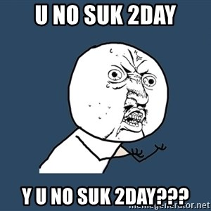 Y U No - u no suk 2day y u no suk 2day???