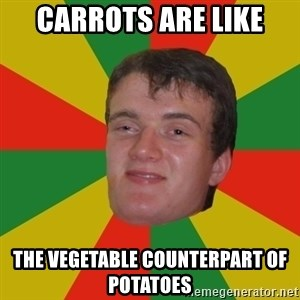 stoner dude - CARROTS ARE LIKE THE VEGETABLE COUNTERPART OF POTATOES