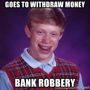 Bad Luck Brian - GOES TO WITHDRAW MONEY BANK ROBBERY