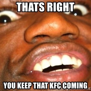 Wow Black Guy - Thats right You keep that kfc coming