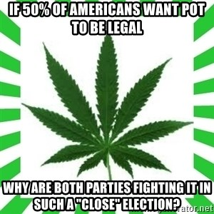 "Weedy2 - if 50% of americans want pot to be legal why are both parties fighting it in such a ""close"" election?"