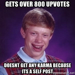 Bad Luck Brian - Gets over 800 upvotes doesnt get any karma because its a self post