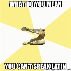 Classics Crocodile - what do you mean you can't speak latin