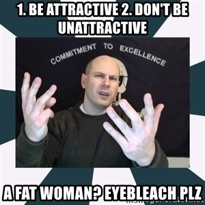 Misandry Mike - 1. Be attractive 2. don't be unattractive a fat woman? EYEBLEACH PLZ
