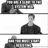 Terras Matrix - you are a slave to the system, neo, and you must start resisting.