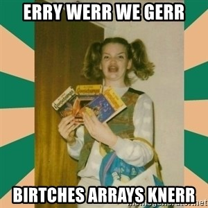 Erhmagerd - erry werr we gerr birtches arrays knerr