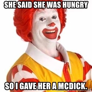 Ronald Mcdonald - she said she was hungry so i gave her a mcdick.