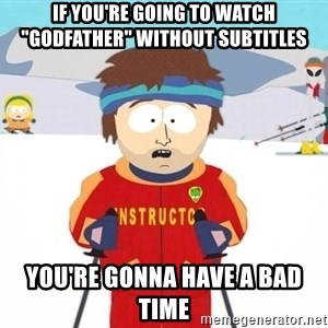 "Super Cool South Park Ski Instructor - if you're going to watch ""godfather"" without subtitles you're gonna have a bad time"