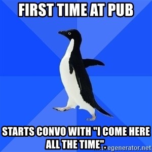 "Socially Awkward Penguin - first time at pub starts convo with ""i come here all the time""."
