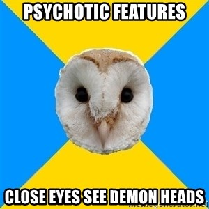 Bipolar Owl - Psychotic Features Close eyes see demon heads