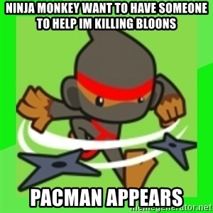 Ninja Monkey Wants  - ninja monkey want to have someone to help im killing bloons pacman appears