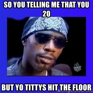 dave chappelle - so you TELLING me that you 20 but yo tittys hit the floor