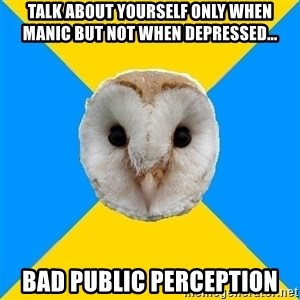 Bipolar Owl - Talk about yourself only when  manic but not when depressed... bad public perception