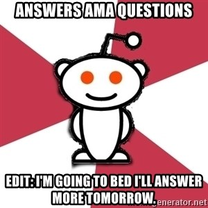 reddit - Answers ama questions edit: i'M GOING TO BED i'll answer more tomorrow.