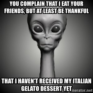 HetaOni Steve - you complain that I eat your friends, but at least be thankful that I haven't received my Italian gelato dessert yet