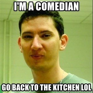 Scumbag Edu Testosterona - I'm a comedian go back to the kitchen lol