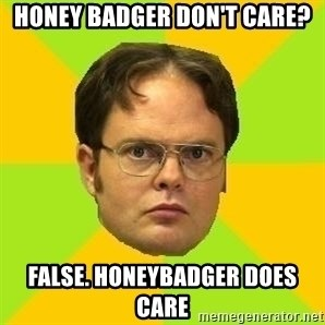 Courage Dwight - Honey badger don't care? false. honeybadger does care
