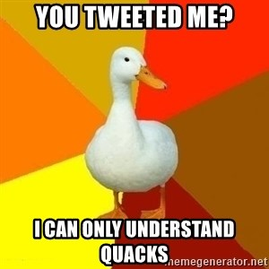Technologically Impaired Duck - You tweeted me? I can only understand quacks