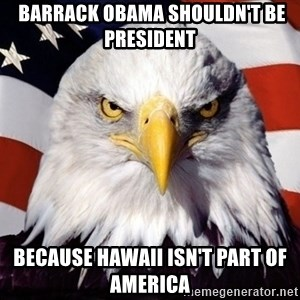 American Pride Eagle -  Barrack Obama shouldn't be president Because Hawaii Isn't part of America