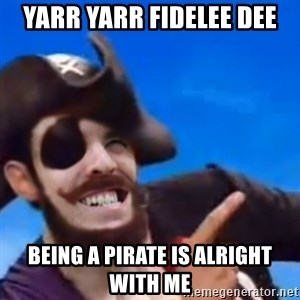 You are a pirate - yarr yarr fidelee dee being a pirate is alright with me