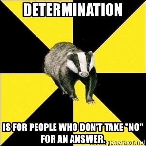 "PuffBadger - Determination is for people who don't take ""no"" for an answer."