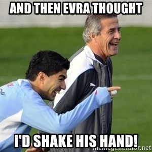 Luis Suarez - And then evra thought i'd shake his hand!
